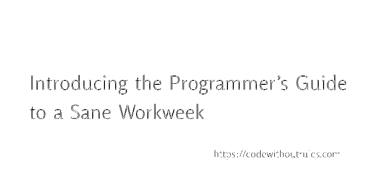 Introducing the Programmer's Guide to a Sane Workweek