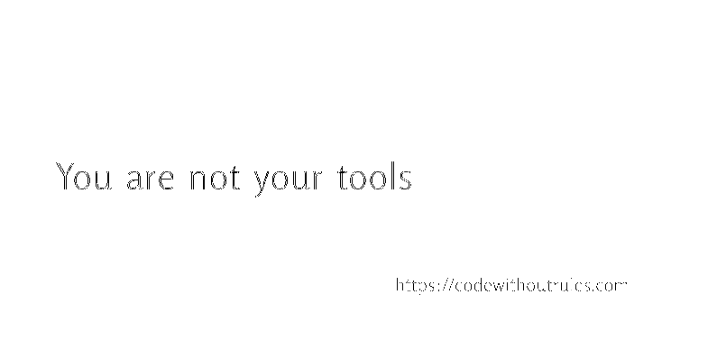 You are not your tools